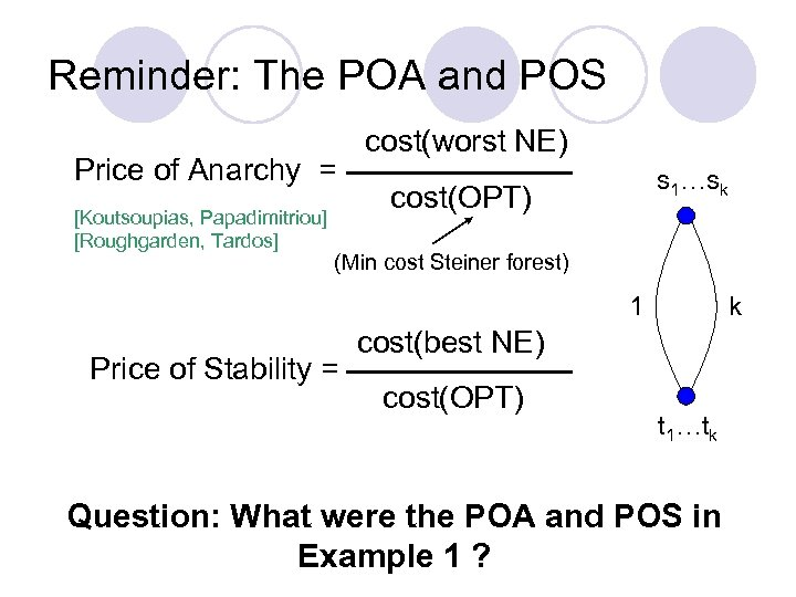 Reminder: The POA and POS Price of Anarchy = [Koutsoupias, Papadimitriou] [Roughgarden, Tardos] cost(worst
