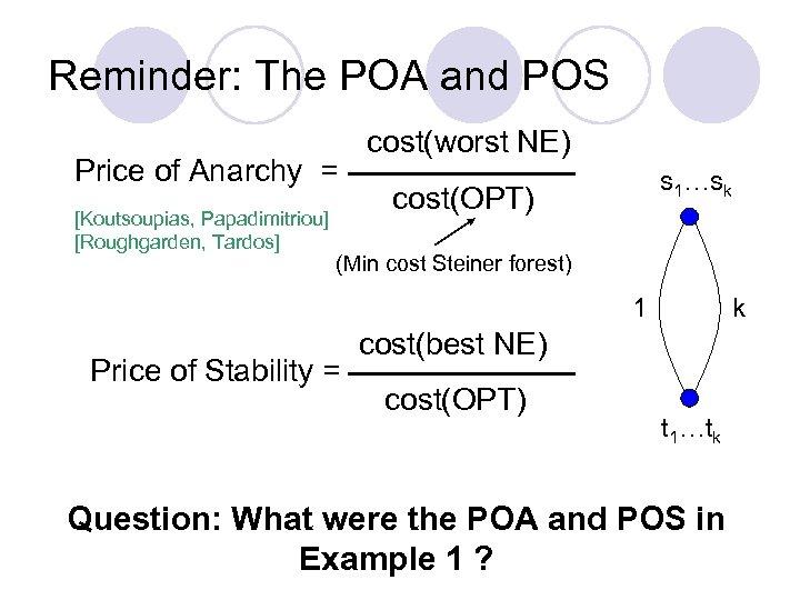 Reminder: The POA and POS Price of Anarchy = [Koutsoupias, Papadimitriou] [Roughgarden, Tardos] cost(worst