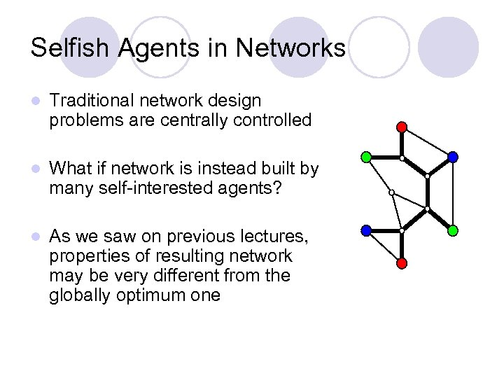 Selfish Agents in Networks l Traditional network design problems are centrally controlled l What