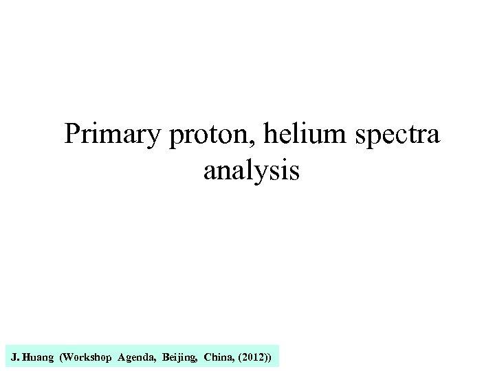 Primary proton, helium spectra analysis J. Huang (Workshop Agenda, Beijing, China, (2012))