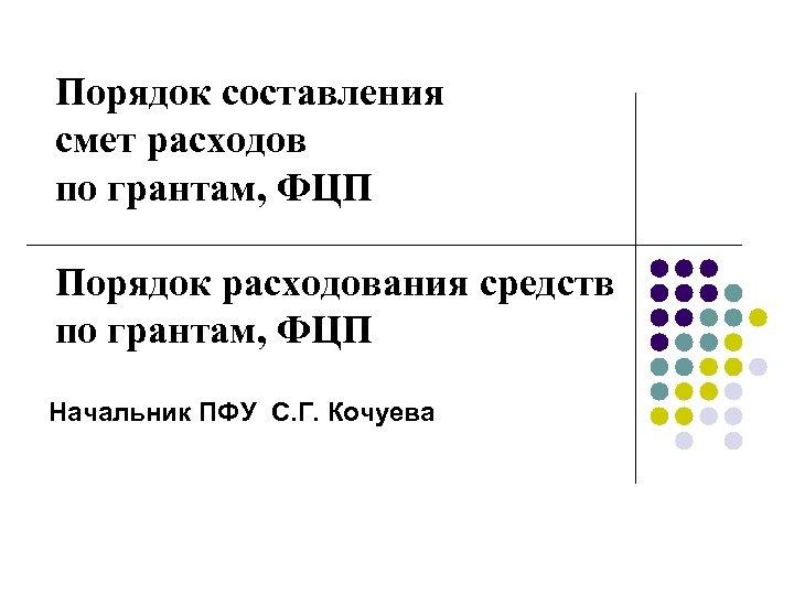 Порядок составления смет расходов по грантам, ФЦП Порядок расходования средств по грантам, ФЦП Начальник