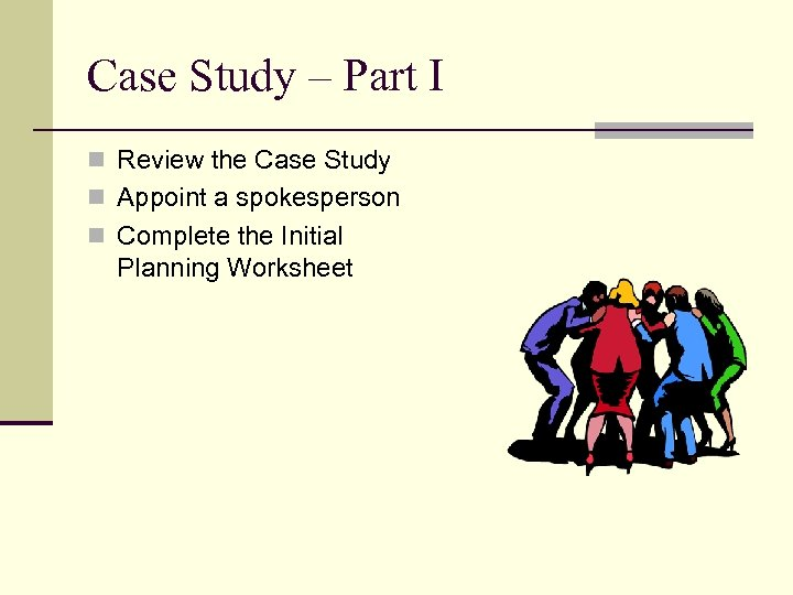 Case Study – Part I n Review the Case Study n Appoint a spokesperson