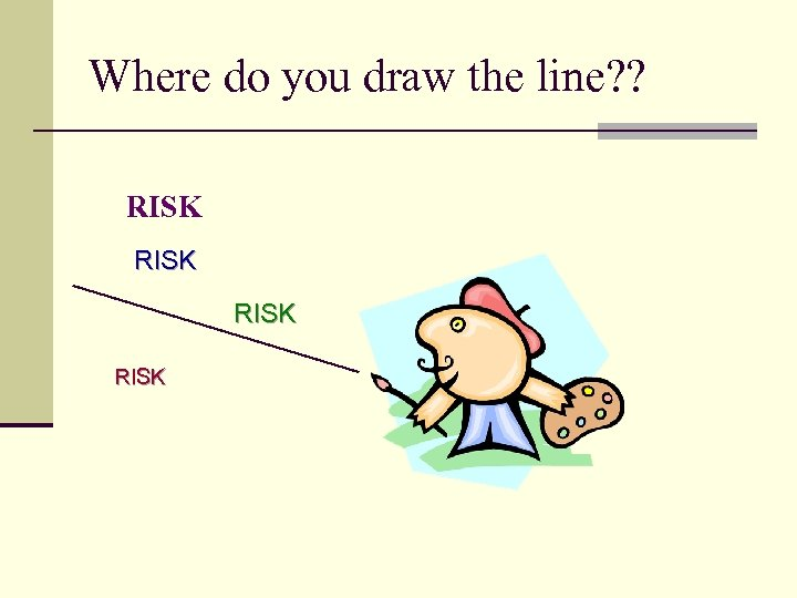 Where do you draw the line? ? RISK