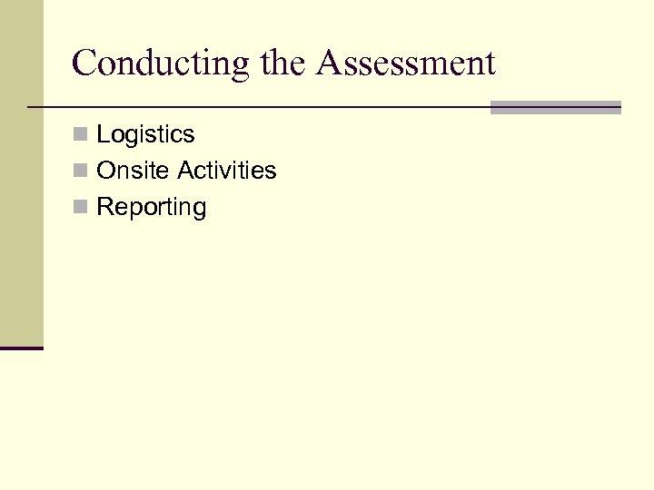 Conducting the Assessment n Logistics n Onsite Activities n Reporting