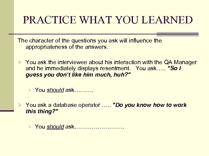 PRACTICE WHAT YOU LEARNED The character of the questions you ask will influence the
