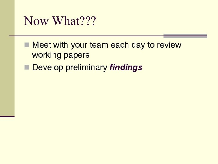 Now What? ? ? n Meet with your team each day to review working