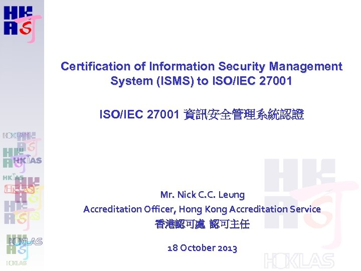 Certification of Information Security Management System (ISMS) to ISO/IEC 27001 資訊安全管理系統認證 Mr. Nick C.
