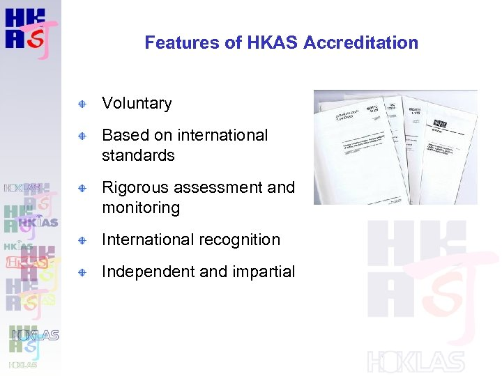 Features of HKAS Accreditation Voluntary Based on international standards Rigorous assessment and monitoring International