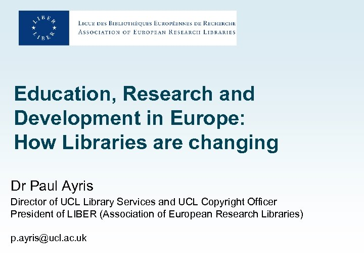Education, Research and Development in Europe: How Libraries are changing Dr Paul Ayris Director