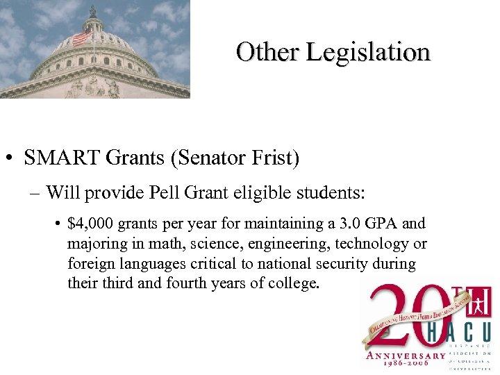 Other Legislation • SMART Grants (Senator Frist) – Will provide Pell Grant eligible students: