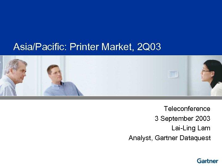 Asia/Pacific: Printer Market, 2 Q 03 Teleconference 3 September 2003 Lai-Ling Lam Analyst, Gartner