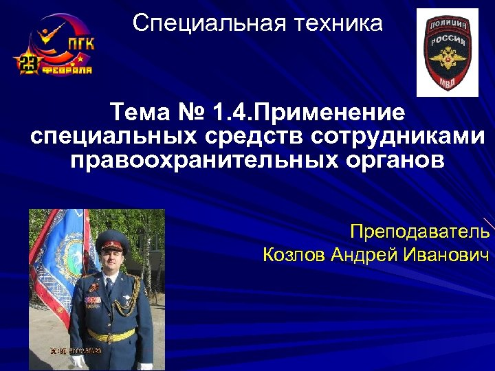 Специальная техника Тема № 1. 4. Применение специальных средств сотрудниками правоохранительных органов Преподаватель Козлов