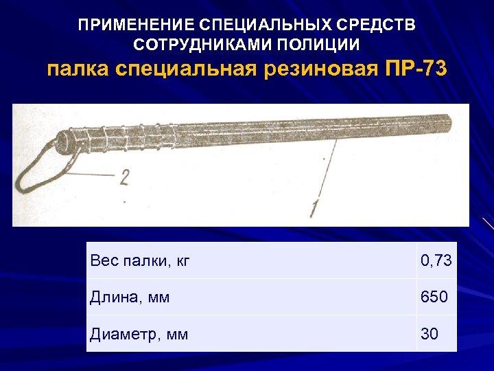 ПРИМЕНЕНИЕ СПЕЦИАЛЬНЫХ СРЕДСТВ СОТРУДНИКАМИ ПОЛИЦИИ палка специальная резиновая ПР-73 Вес палки, кг 0, 73