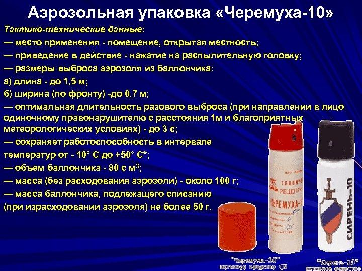 Аэрозольная упаковка «Черемуха-10» Тактико-технические данные: — место применения - помещение, открытая местность; — приведение