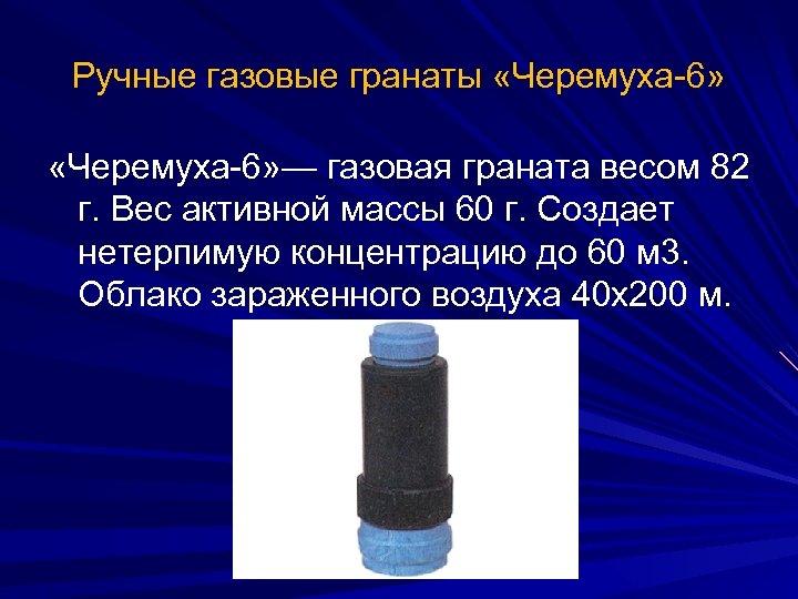 Ручные газовые гранаты «Черемуха-6» — газовая граната весом 82 г. Вес активной массы 60