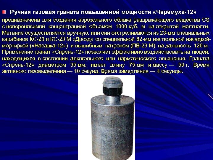 Ручная газовая граната повышенной мощности «Черемуха-12» предназначена для создания аэрозольного облака раздражающего вещества СS