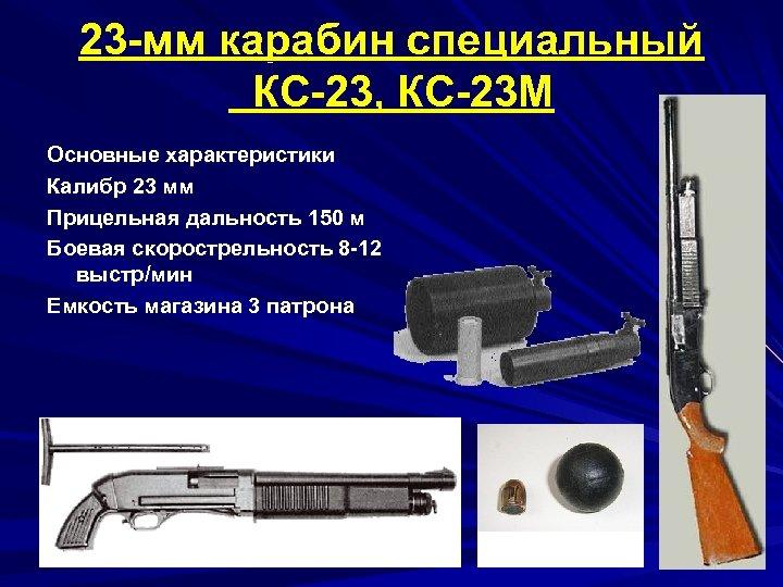 23 -мм карабин специальный КС-23, КС-23 М Основные характеристики Калибр 23 мм Прицельная дальность