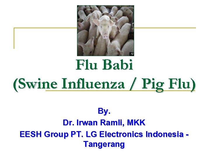 Flu Babi (Swine Influenza / Pig Flu) By. Dr. Irwan Ramli, MKK EESH Group