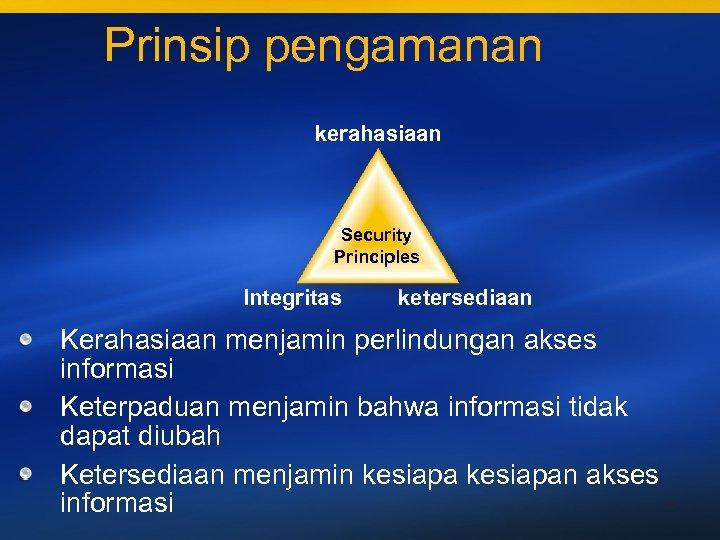 Prinsip pengamanan kerahasiaan Security Principles Integritas ketersediaan Kerahasiaan menjamin perlindungan akses informasi Keterpaduan menjamin