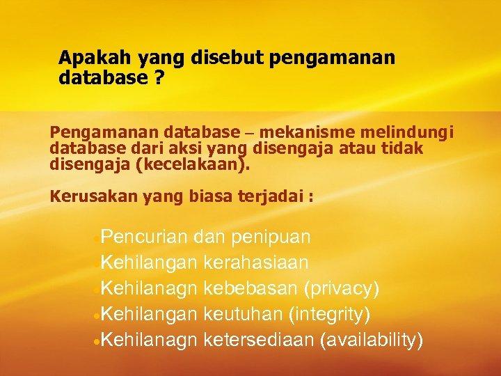 Apakah yang disebut pengamanan database ? Pengamanan database – mekanisme melindungi database dari aksi