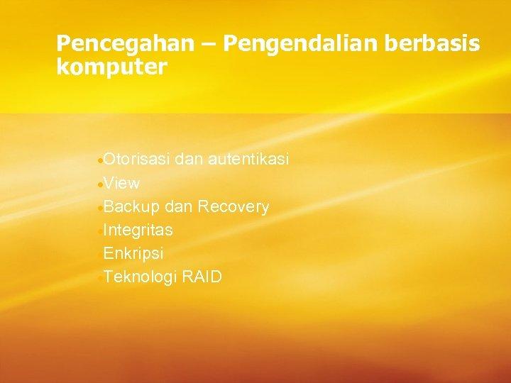 Pencegahan – Pengendalian berbasis komputer ·Otorisasi dan autentikasi ·View ·Backup dan Recovery ·Integritas ·Enkripsi