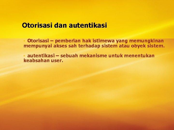 Otorisasi dan autentikasi • Otorisasi – pemberian hak istimewa yang memungkinan mempunyai akses sah
