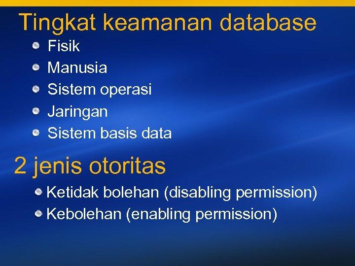 Tingkat keamanan database Fisik Manusia Sistem operasi Jaringan Sistem basis data 2 jenis otoritas