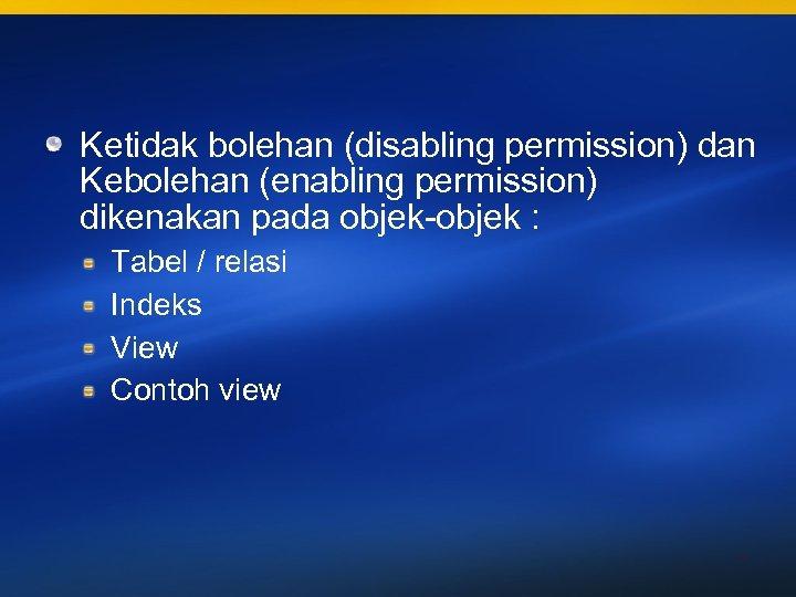 Ketidak bolehan (disabling permission) dan Kebolehan (enabling permission) dikenakan pada objek-objek : Tabel /