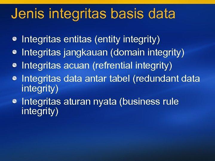 Jenis integritas basis data Integritas entitas (entity integrity) Integritas jangkauan (domain integrity) Integritas acuan