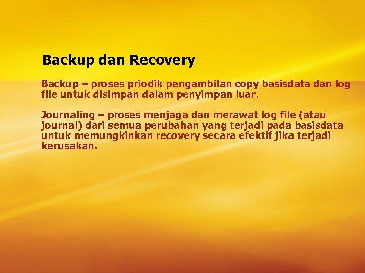 Backup dan Recovery Backup – proses priodik pengambilan copy basisdata dan log file untuk
