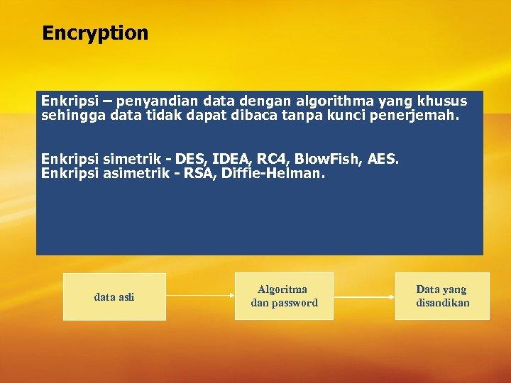 Encryption Enkripsi – penyandian data dengan algorithma yang khusus sehingga data tidak dapat dibaca