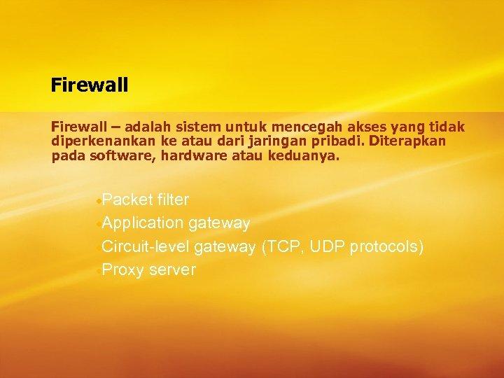 Firewall – adalah sistem untuk mencegah akses yang tidak diperkenankan ke atau dari jaringan