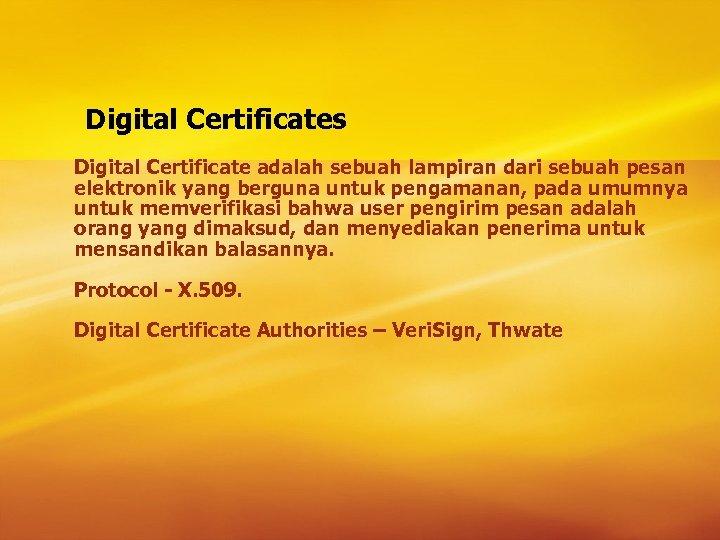 Digital Certificates Digital Certificate adalah sebuah lampiran dari sebuah pesan elektronik yang berguna untuk