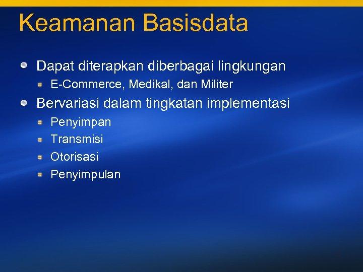 Keamanan Basisdata Dapat diterapkan diberbagai lingkungan E-Commerce, Medikal, dan Militer Bervariasi dalam tingkatan implementasi