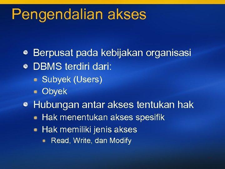 Pengendalian akses Berpusat pada kebijakan organisasi DBMS terdiri dari: Subyek (Users) Obyek Hubungan antar