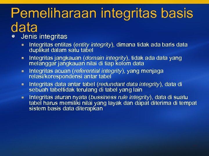 Pemeliharaan integritas basis data integritas Jenis Integritas entitas (entity integrity), dimana tidak ada baris