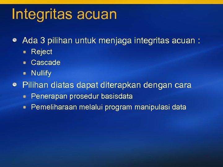Integritas acuan Ada 3 pilihan untuk menjaga integritas acuan : Reject Cascade Nullify Pilihan