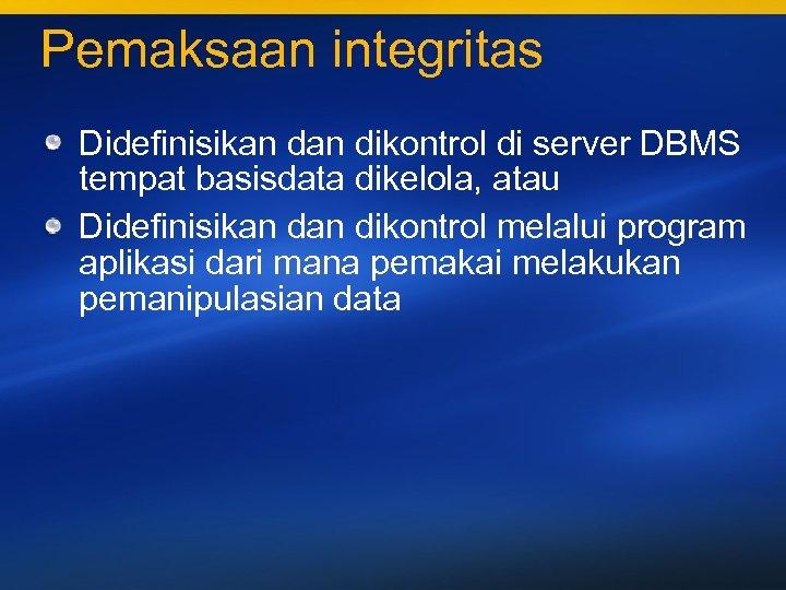 Pemaksaan integritas Didefinisikan dikontrol di server DBMS tempat basisdata dikelola, atau Didefinisikan dikontrol melalui