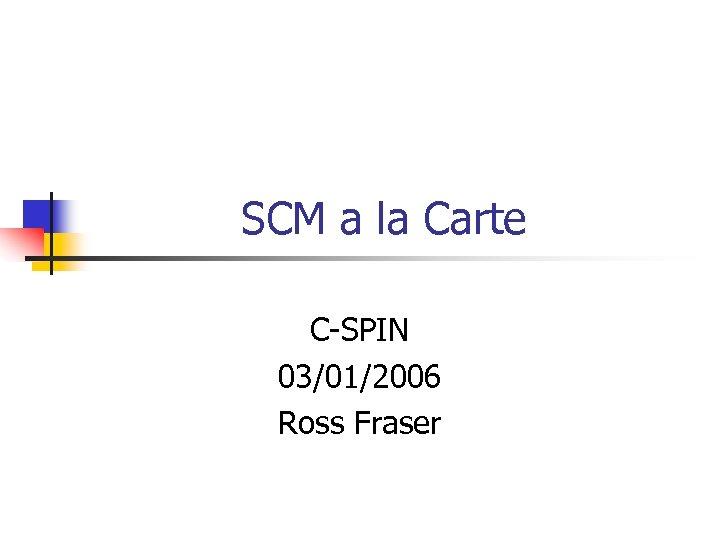 SCM a la Carte C-SPIN 03/01/2006 Ross Fraser