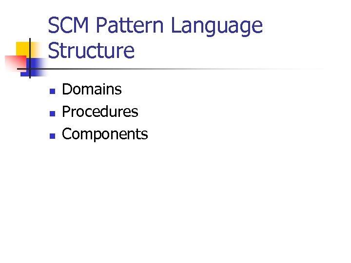 SCM Pattern Language Structure n n n Domains Procedures Components