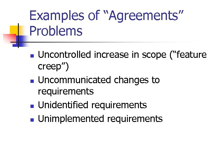 "Examples of ""Agreements"" Problems n n Uncontrolled increase in scope (""feature creep"") Uncommunicated changes"