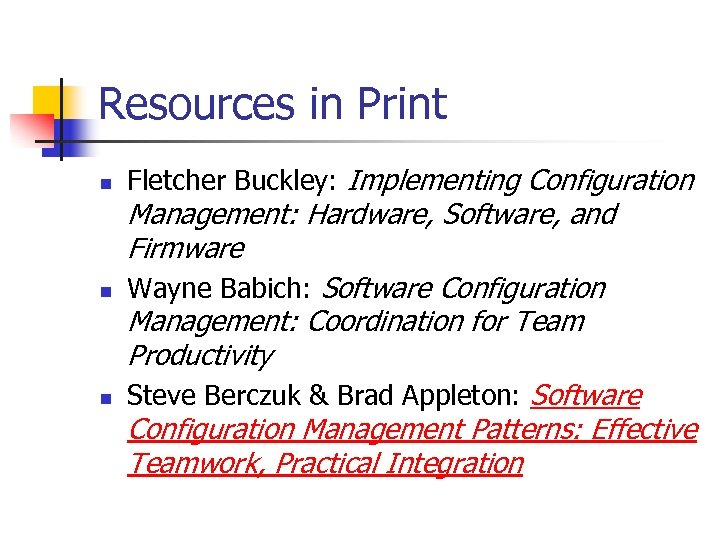 Resources in Print n n n Fletcher Buckley: Implementing Configuration Management: Hardware, Software, and