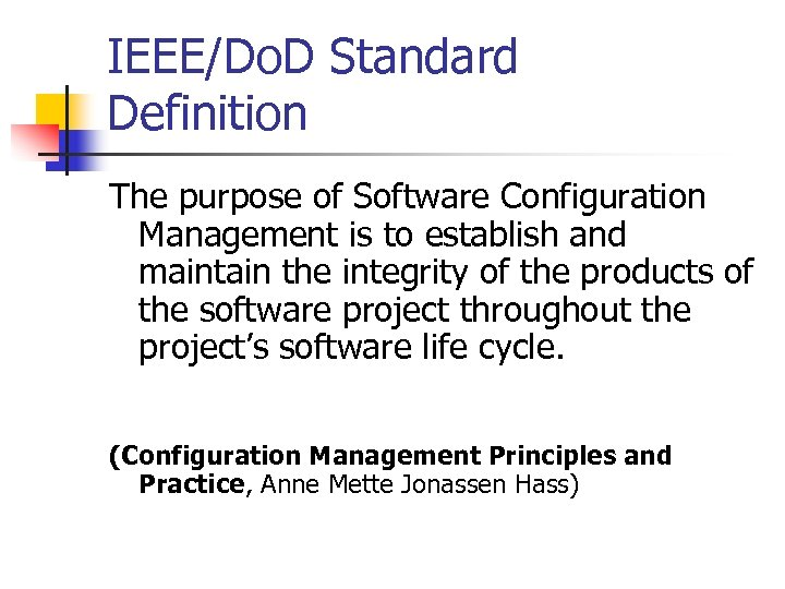 IEEE/Do. D Standard Definition The purpose of Software Configuration Management is to establish and