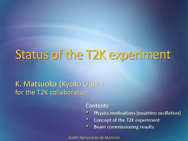 Status of the T 2 K experiment K. Matsuoka (Kyoto Univ. ) for the