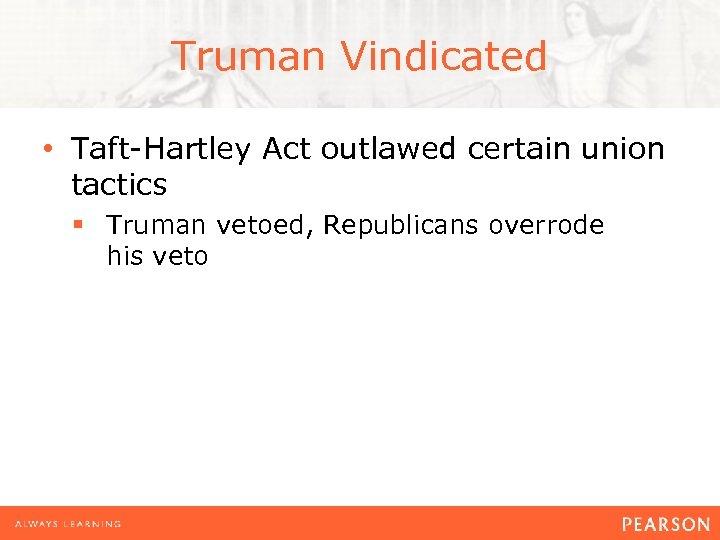Truman Vindicated • Taft-Hartley Act outlawed certain union tactics § Truman vetoed, Republicans overrode