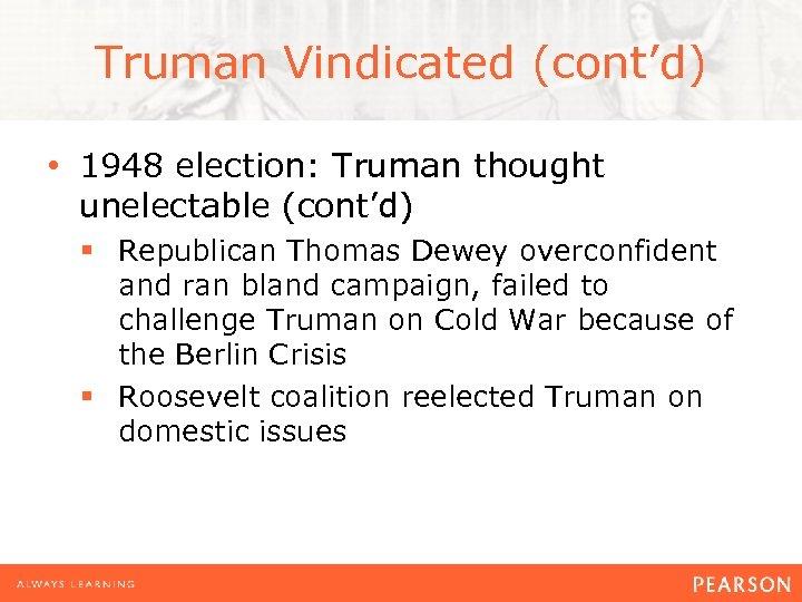 Truman Vindicated (cont'd) • 1948 election: Truman thought unelectable (cont'd) § Republican Thomas Dewey