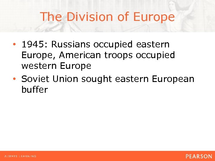 The Division of Europe • 1945: Russians occupied eastern Europe, American troops occupied western
