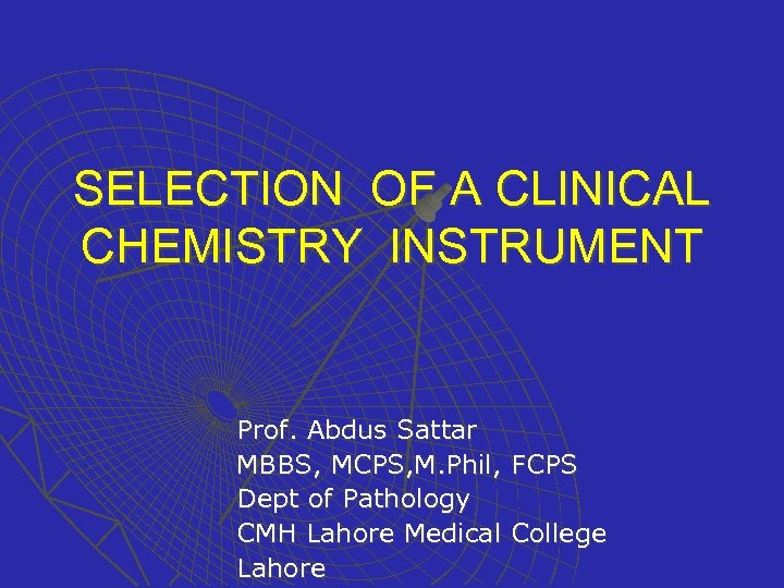 SELECTION OF A CLINICAL CHEMISTRY INSTRUMENT Prof. Abdus Sattar MBBS, MCPS, M. Phil, FCPS