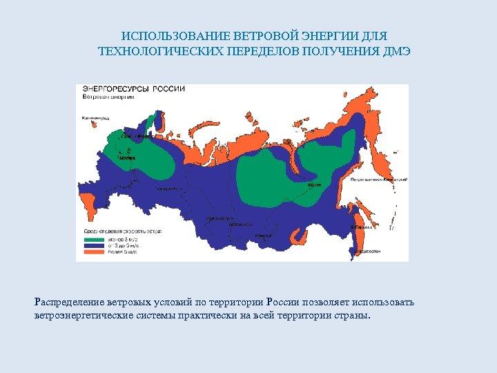 ИСПОЛЬЗОВАНИЕ ВЕТРОВОЙ ЭНЕРГИИ ДЛЯ ТЕХНОЛОГИЧЕСКИХ ПЕРЕДЕЛОВ ПОЛУЧЕНИЯ ДМЭ Распределение ветровых условий по территории России
