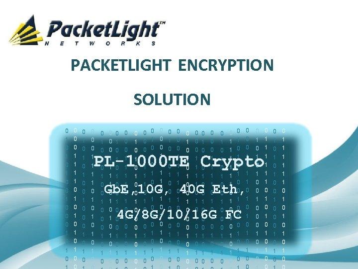 PACKETLIGHT ENCRYPTION SOLUTION 0 1 0 1 0 1 0 0 1 0 0